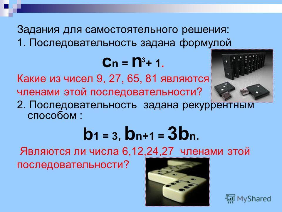 Задания для самостоятельного решения: 1. Последовательность задана формулой c n = n + 1. Какие из чисел 9, 27, 65, 81 являются членами этой последовательности? 2. Последовательность задана рекуррентным способом : b 1 = 3, b n+1 = 3b n. Являются ли чи