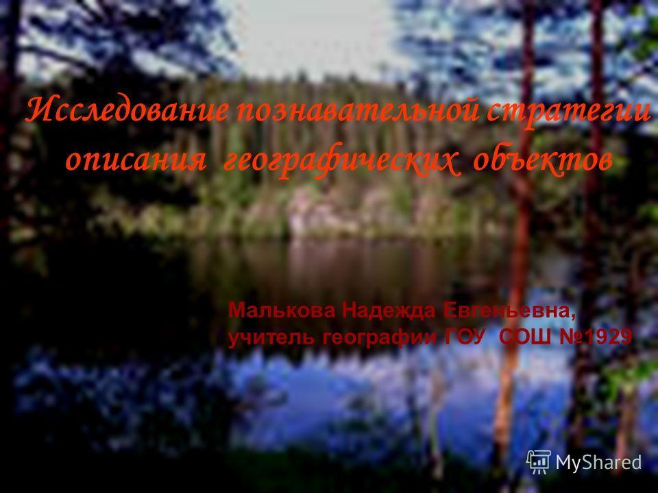 Исследование познавательной стратегии описания географических объектов Малькова Надежда Евгеньевна, учитель географии ГОУ СОШ 1929