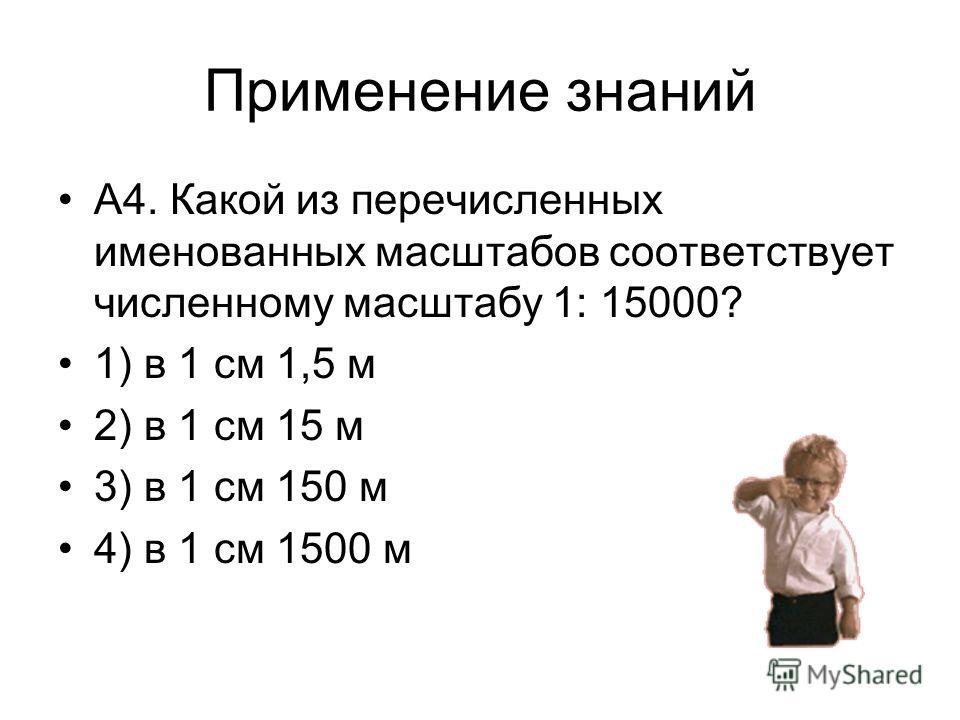 Применение знаний А4. Какой из перечисленных именованных масштабов соответствует численному масштабу 1: 15000? 1) в 1 см 1,5 м 2) в 1 см 15 м 3) в 1 см 150 м 4) в 1 см 1500 м