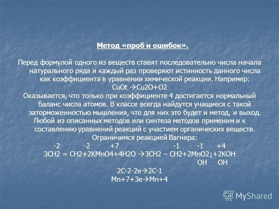Метод «проб и ошибок». Перед формулой одного из веществ ставят последовательно числа начала натурального ряда и каждый раз проверяют истинность данного числа как коэффициента в уравнении химической реакции. Например: CuOt Cu2O+O2 Оказывается, что тол