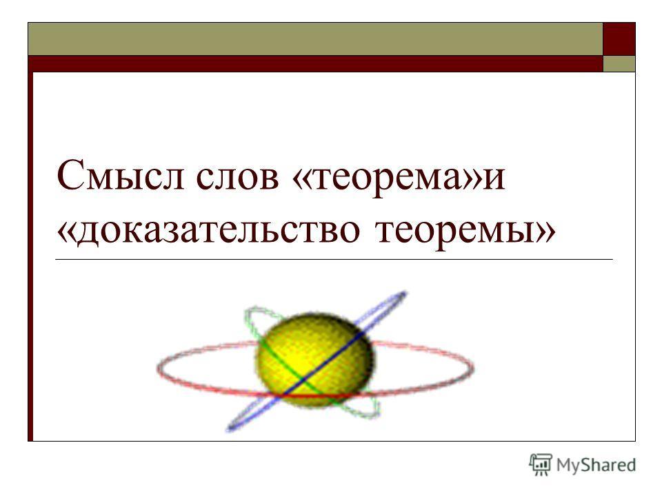 Смысл слов «теорема»и «доказательство теоремы»