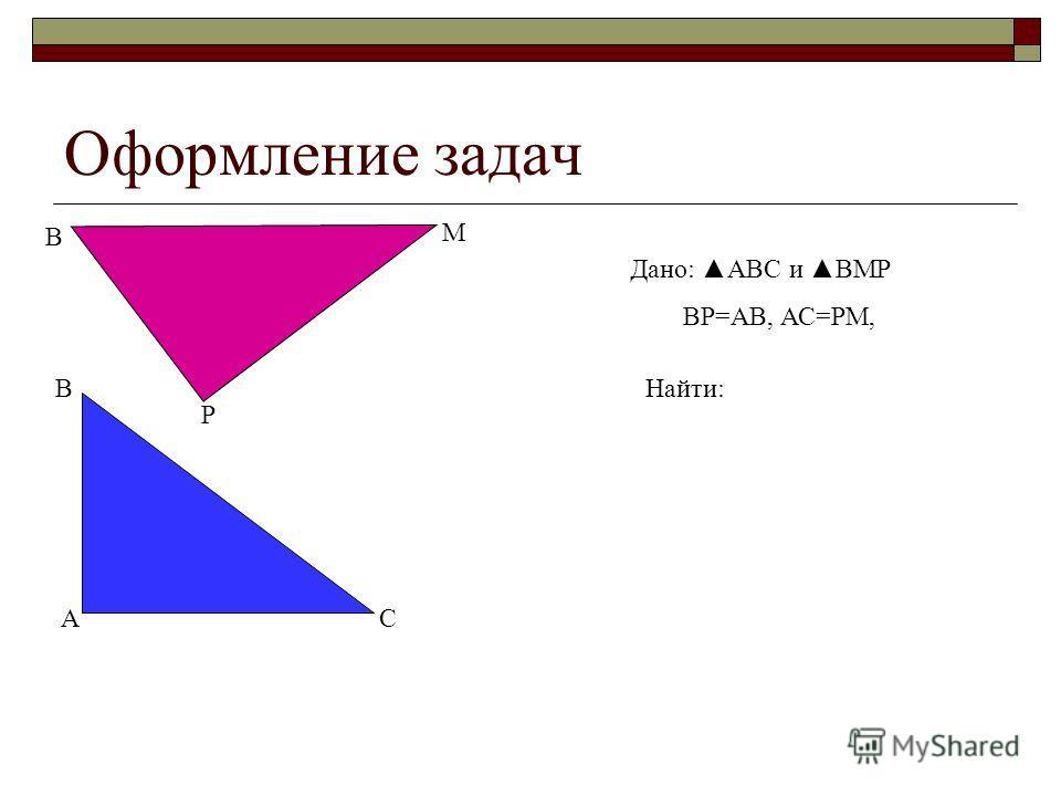 Оформление задач Дано: АВС и ВМР ВР=АВ, АС=РМ, А В С В М Р Найти: