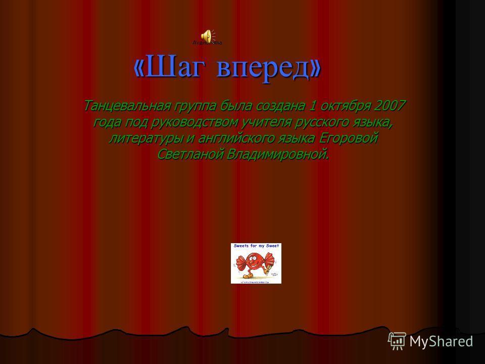 « Шаг вперед » Танцевальная группа была создана 1 октября 2007 года под руководством учителя русского языка, литературы и английского языка Егоровой Светланой Владимировной.