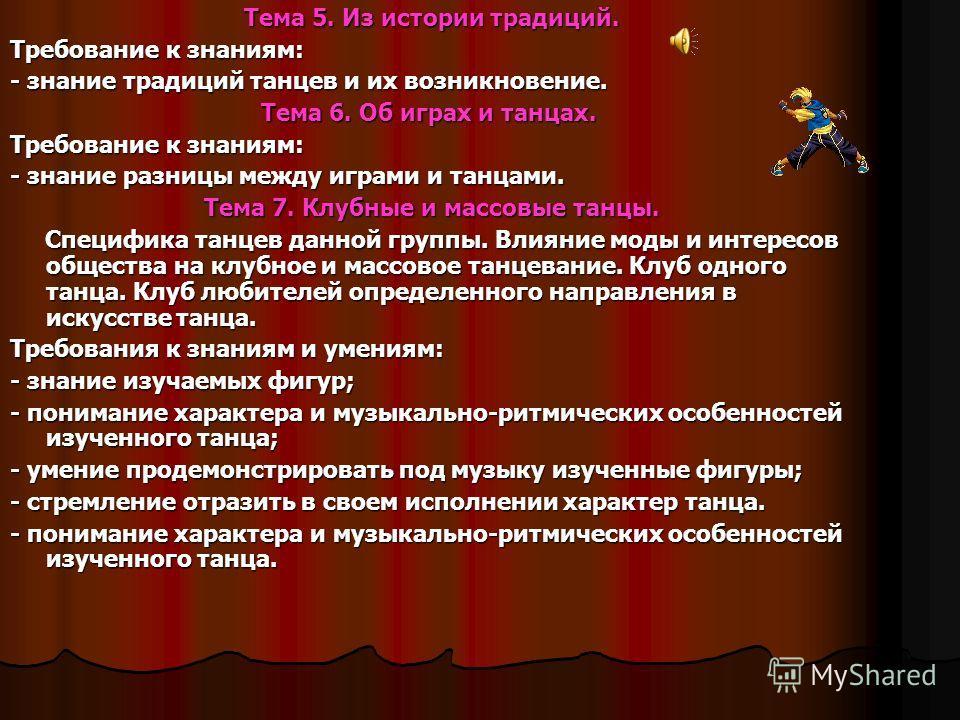 Тема 5. Из истории традиций. Требование к знаниям: - знание традиций танцев и их возникновение. Тема 6. Об играх и танцах. Тема 6. Об играх и танцах. Требование к знаниям: - знание разницы между играми и танцами. Тема 7. Клубные и массовые танцы. Спе
