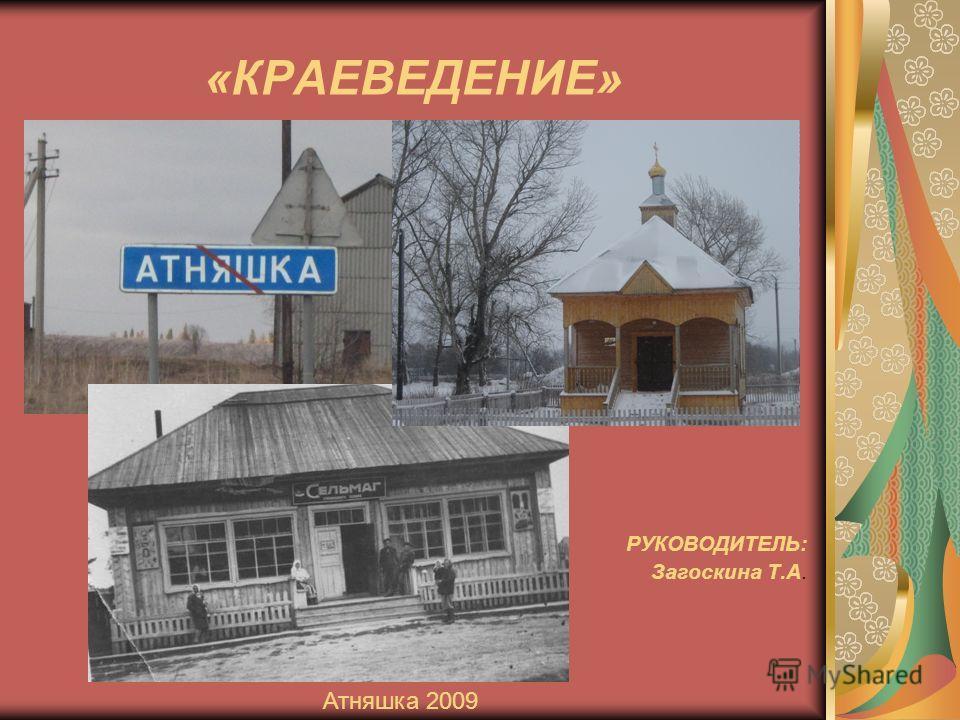 «КРАЕВЕДЕНИЕ» РУКОВОДИТЕЛЬ: Загоскина Т.А. Атняшка 2009
