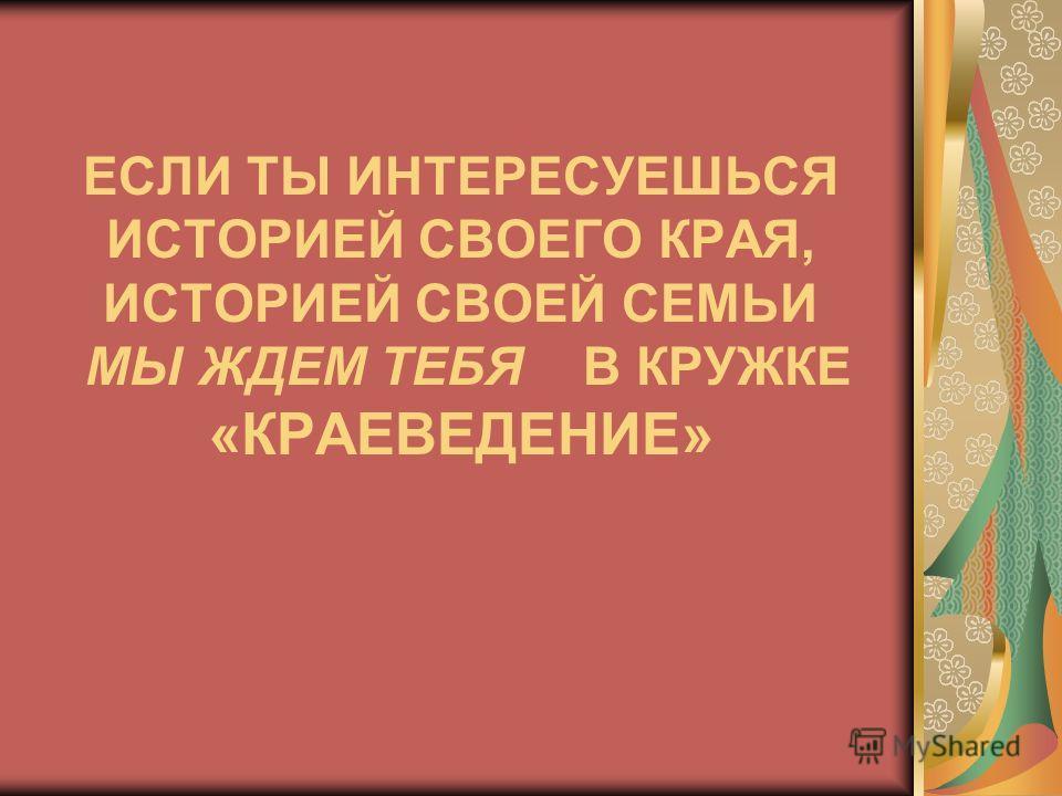 ЕСЛИ ТЫ ИНТЕРЕСУЕШЬСЯ ИСТОРИЕЙ СВОЕГО КРАЯ, ИСТОРИЕЙ СВОЕЙ СЕМЬИ МЫ ЖДЕМ ТЕБЯ В КРУЖКЕ «КРАЕВЕДЕНИЕ»
