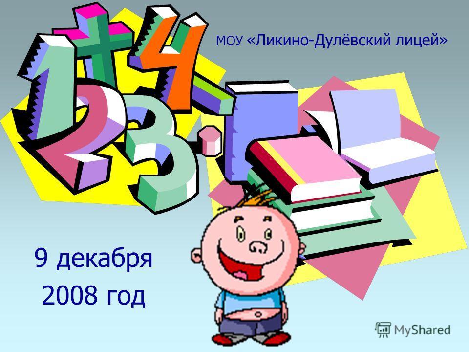 МОУ «Ликино-Дулёвский лицей» 9 декабря 2008 год 9 декабря 2008 год