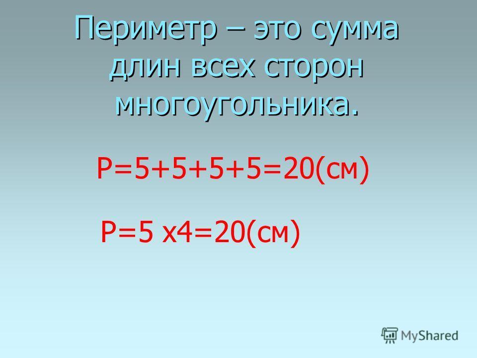 Периметр – это сумма длин всех сторон многоугольника. Р=5+5+5+5=20(см) Р=5 х4=20(см)