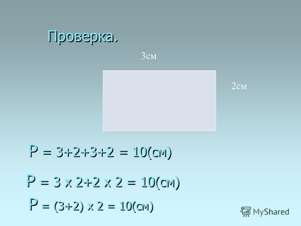 Проверка. Р = (3+2) х 2 = 10(см) 3см 2см Р = 3+2+3+2 = 10(см) Р = 3 х 2+2 х 2 = 10(см)