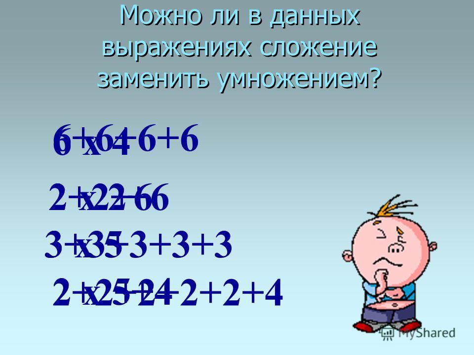 Можно ли в данных выражениях сложение заменить умножением? 6+6+6+6 2+2+6 3+3+3+3+3 2+2+2+2+2+4 6 х 4 2 х 2+6 3 х 5 2 х 5+4
