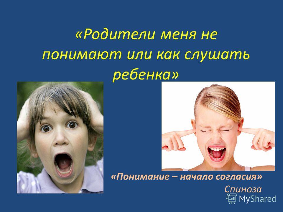 «Родители меня не понимают или как слушать ребенка» «Понимание – начало согласия» Спиноза