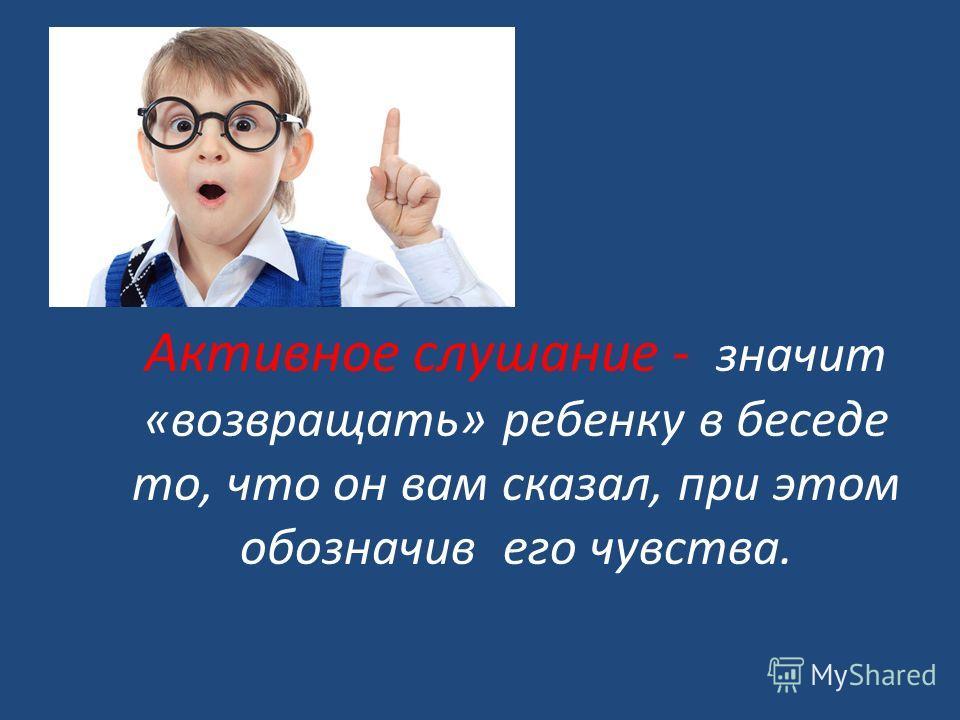 Активное слушание - значит «возвращать» ребенку в беседе то, что он вам сказал, при этом обозначив его чувства.