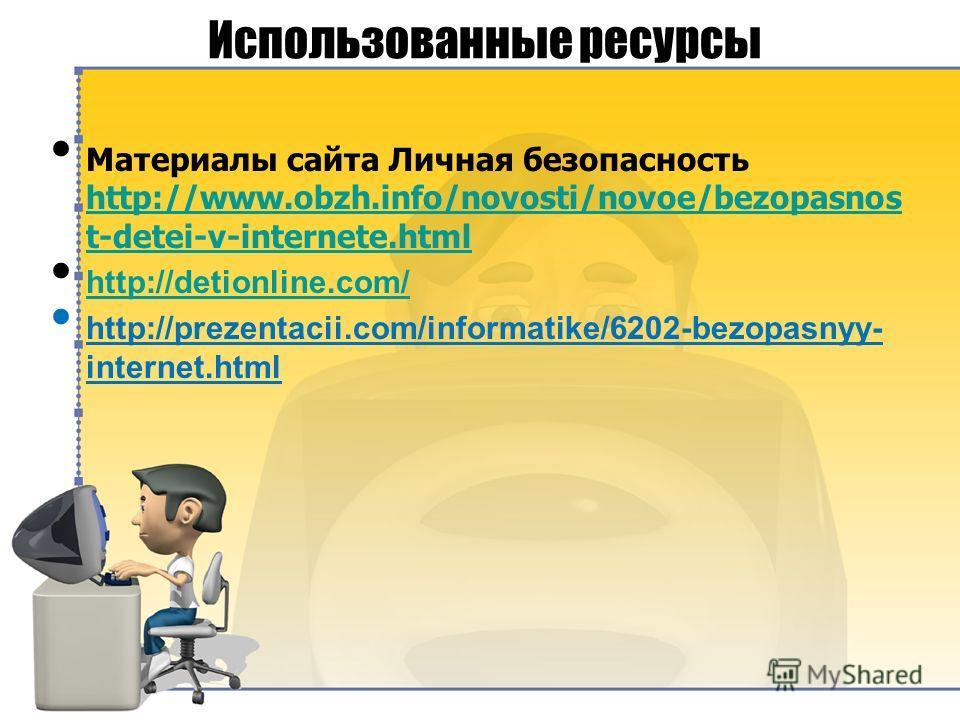 Использованные ресурсы Материалы сайта Личная безопасность http://www.obzh.info/novosti/novoe/bezopasnos t-detei-v-internete.html http://www.obzh.info/novosti/novoe/bezopasnos t-detei-v-internete.html http://detionline.com/ http://prezentacii.com/inf