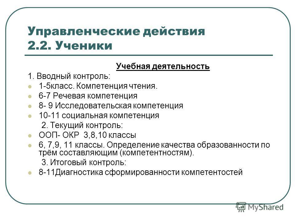 Управленческие действия 2.2. Ученики Учебная деятельность 1. Вводный контроль: 1-5класс. Компетенция чтения. 6-7 Речевая компетенция 8- 9 Исследовательская компетенция 10-11 социальная компетенция 2. Текущий контроль: ООП- ОКР 3,8,10 классы 6, 7,9, 1