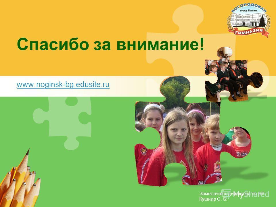 Заместитель директора по ВР Кушнир С. Б. Спасибо за внимание! www.noginsk-bg.edusite.ru