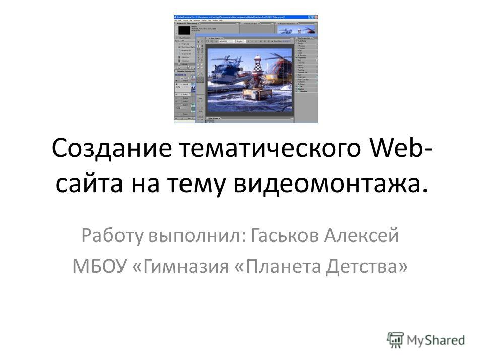 Создание тематического Web- сайта на тему видеомонтажа. Работу выполнил: Гаськов Алексей МБОУ «Гимназия «Планета Детства»