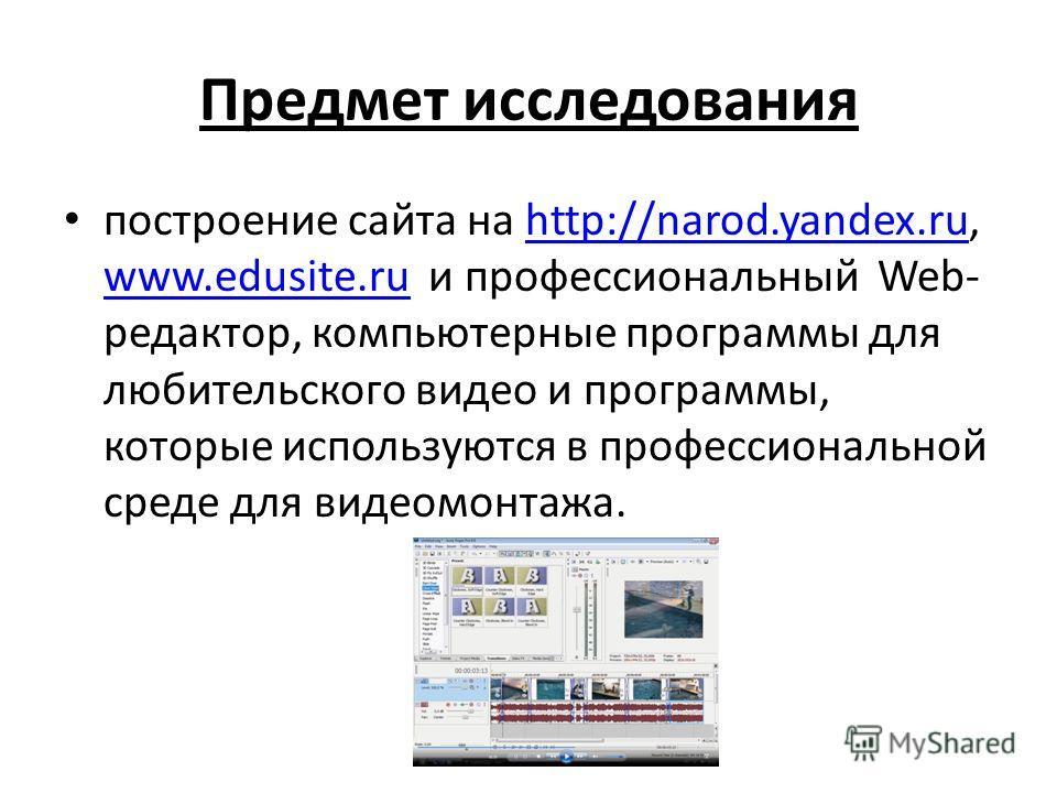 Предмет исследования построение сайта на http://narod.yandex.ru, www.edusite.ru и профессиональный Web- редактор, компьютерные программы для любительского видео и программы, которые используются в профессиональной среде для видеомонтажа.http://narod.