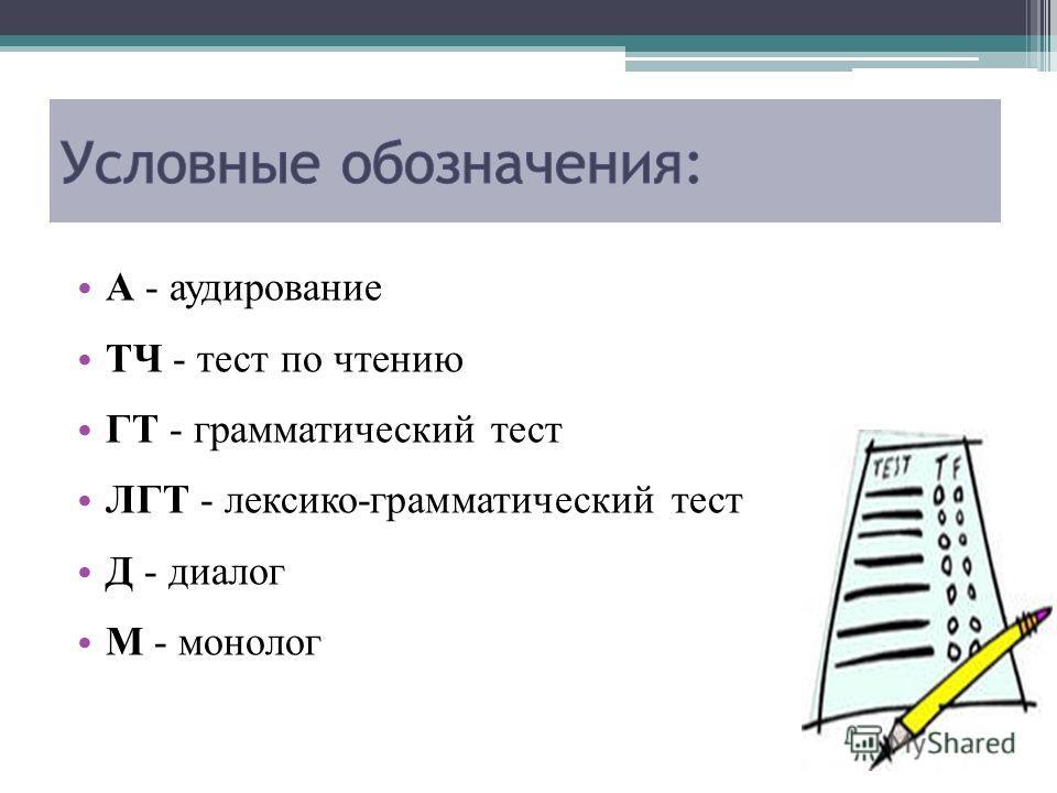 А - аудирование ТЧ - тест по чтению ГТ - грамматический тест ЛГТ - лексико-грамматический тест Д - диалог М - монолог