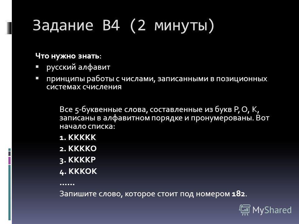 Задание В4 (2 минуты) Что нужно знать: русский алфавит принципы работы с числами, записанными в позиционных системах счисления Все 5-буквенные слова, составленные из букв Р, О, К, записаны в алфавитном порядке и пронумерованы. Вот начало списка: 1. К