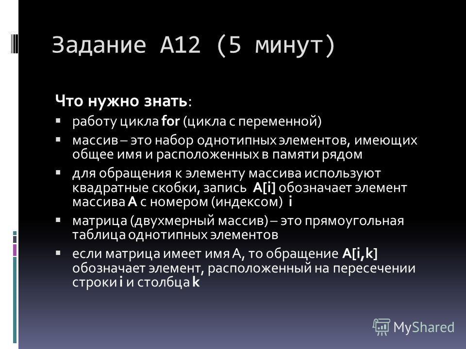 Задание А12 (5 минут) Что нужно знать: работу цикла for (цикла с переменной) массив – это набор однотипных элементов, имеющих общее имя и расположенных в памяти рядом для обращения к элементу массива используют квадратные скобки, запись A[i] обознача