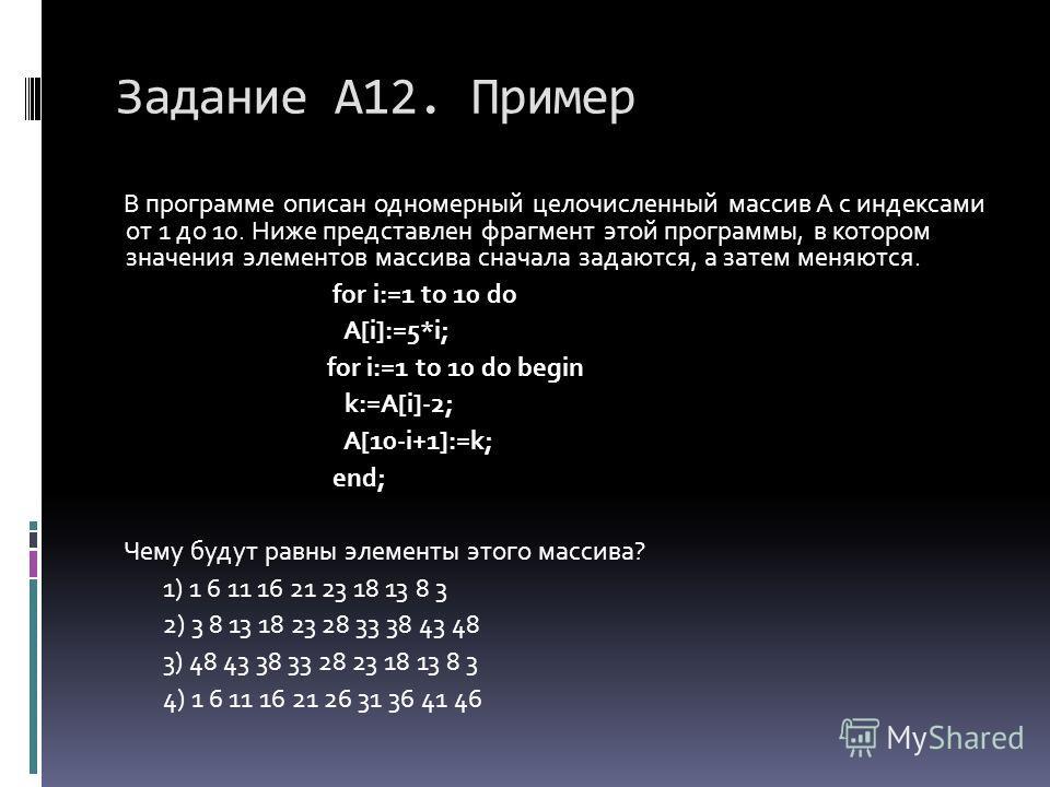 Задание А12. Пример В программе описан одномерный целочисленный массив A с индексами от 1 до 10. Ниже представлен фрагмент этой программы, в котором значения элементов массива сначала задаются, а затем меняются. for i:=1 to 10 do A[i]:=5*i; for i:=1