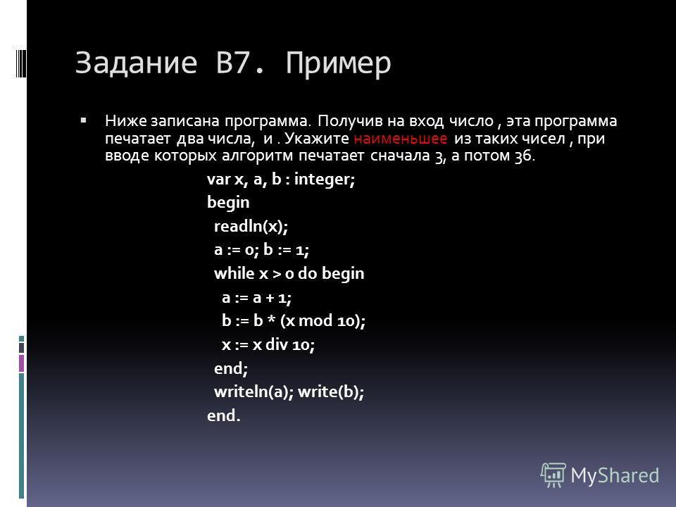 Задание В7. Пример Ниже записана программа. Получив на вход число, эта программа печатает два числа, и. Укажите наименьшее из таких чисел, при вводе которых алгоритм печатает сначала 3, а потом 36. var x, a, b : integer; begin readln(x); a := 0; b :=