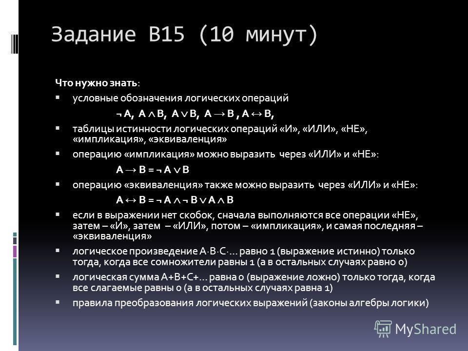Задание В15 (10 минут) Что нужно знать: условные обозначения логических операций ¬ A, A B, A B, A B, A B, таблицы истинности логических операций «И», «ИЛИ», «НЕ», «импликация», «эквиваленция» операцию «импликация» можно выразить через «ИЛИ» и «НЕ»: A
