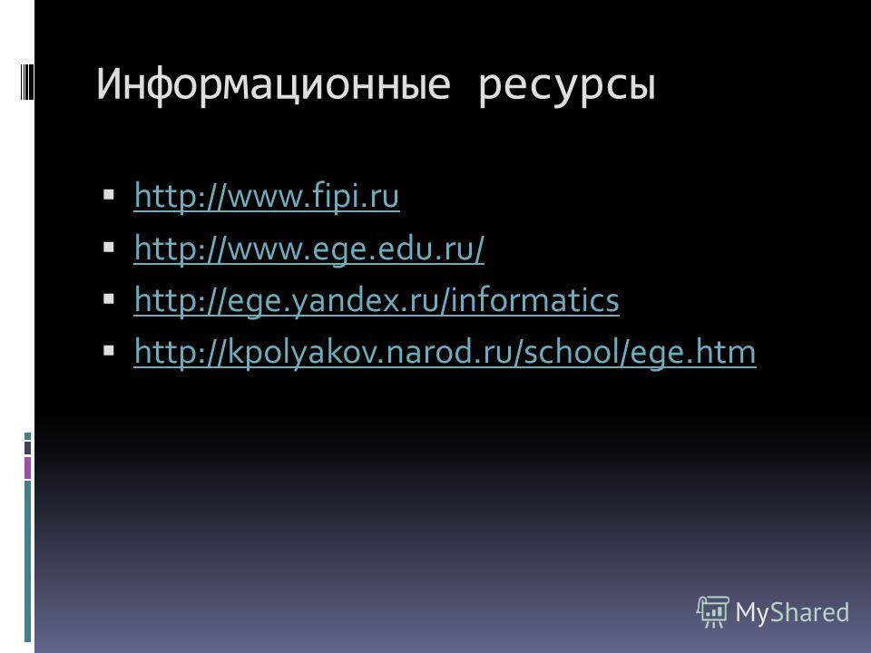Информационные ресурсы http://www.fipi.ru http://www.ege.edu.ru/ http://ege.yandex.ru/informatics http://kpolyakov.narod.ru/school/ege.htm