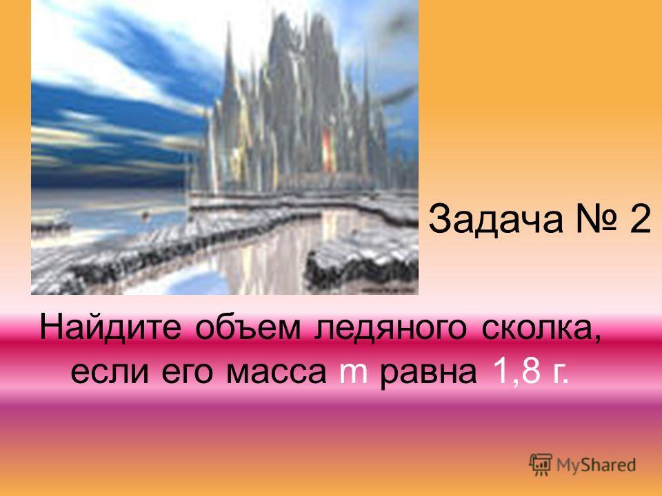 Задача 2 Найдите объем ледяного сколка, если его масса m равна 1,8 г.
