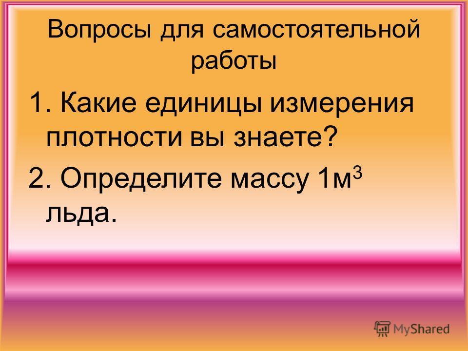 Вопросы для самостоятельной работы 1. Какие единицы измерения плотности вы знаете? 2. Определите массу 1м 3 льда.