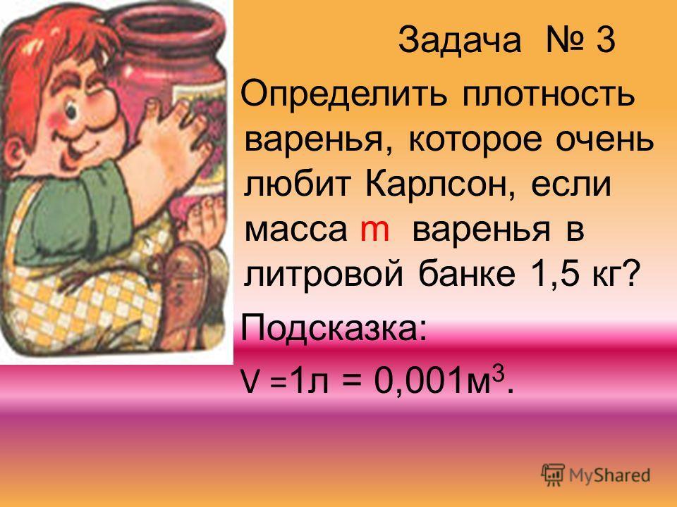 Задача 3 Определить плотность варенья, которое очень любит Карлсон, если масса m варенья в литровой банке 1,5 кг? Подсказка: V = 1л = 0,001м 3.