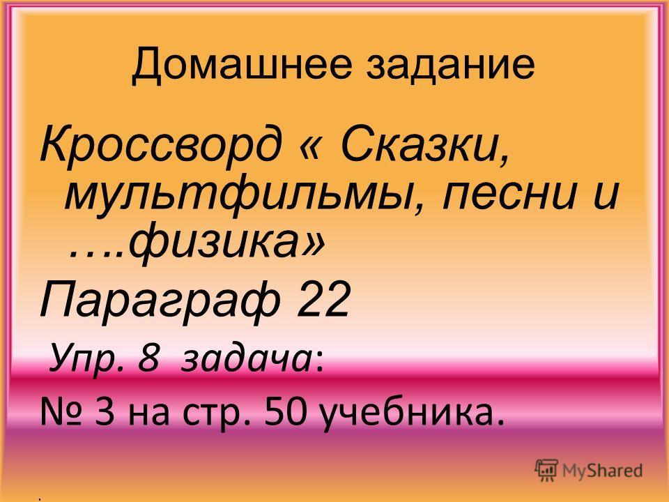 Домашнее задание Кроссворд « Сказки, мультфильмы, песни и ….физика» Параграф 22 Упр. 8 задача: 3 на стр. 50 учебника.