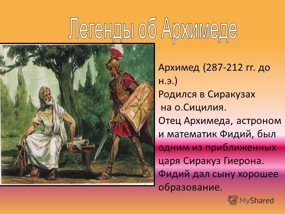 Архимед (287-212 гг. до н.э.) Родился в Сиракузах на о.Сицилия. Отец Архимеда, астроном и математик Фидий, был одним из приближенных царя Сиракуз Гиерона. Фидий дал сыну хорошее образование.