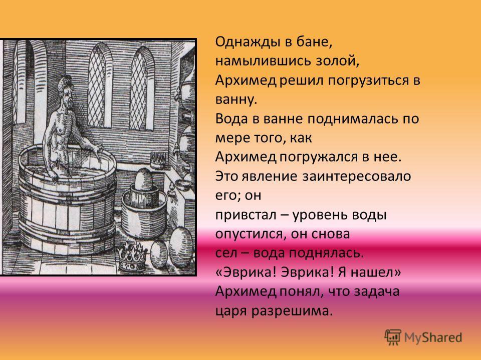 Однажды в бане, намылившись золой, Архимед решил погрузиться в ванну. Вода в ванне поднималась по мере того, как Архимед погружался в нее. Это явление заинтересовало его; он привстал – уровень воды опустился, он снова сел – вода поднялась. «Эврика! Э