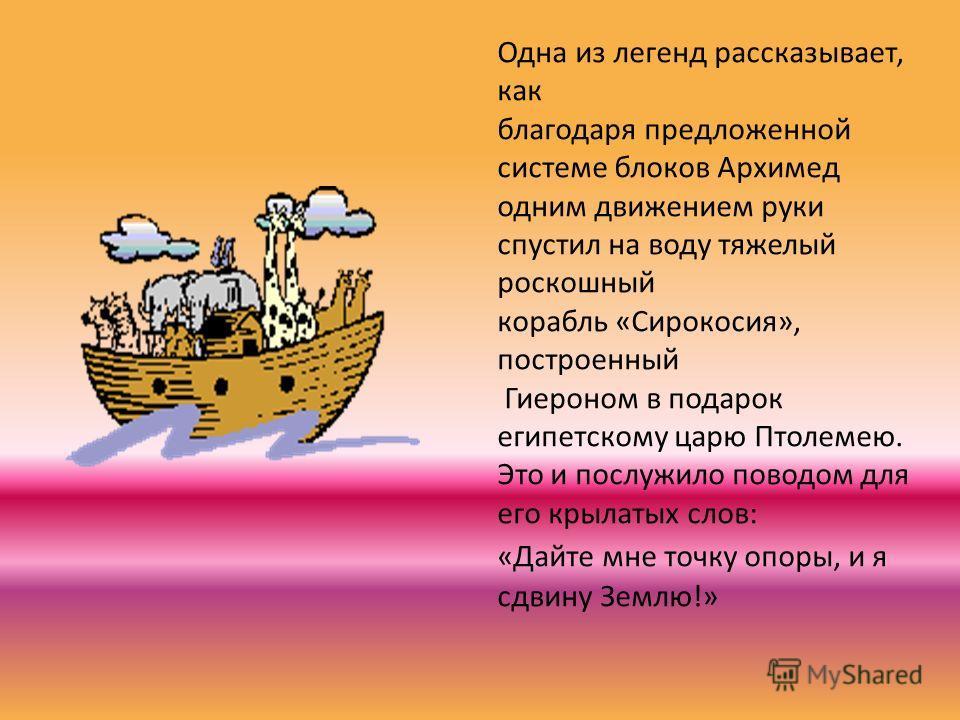 Одна из легенд рассказывает, как благодаря предложенной системе блоков Архимед одним движением руки спустил на воду тяжелый роскошный корабль «Сирокосия», построенный Гиероном в подарок египетскому царю Птолемею. Это и послужило поводом для его крыла
