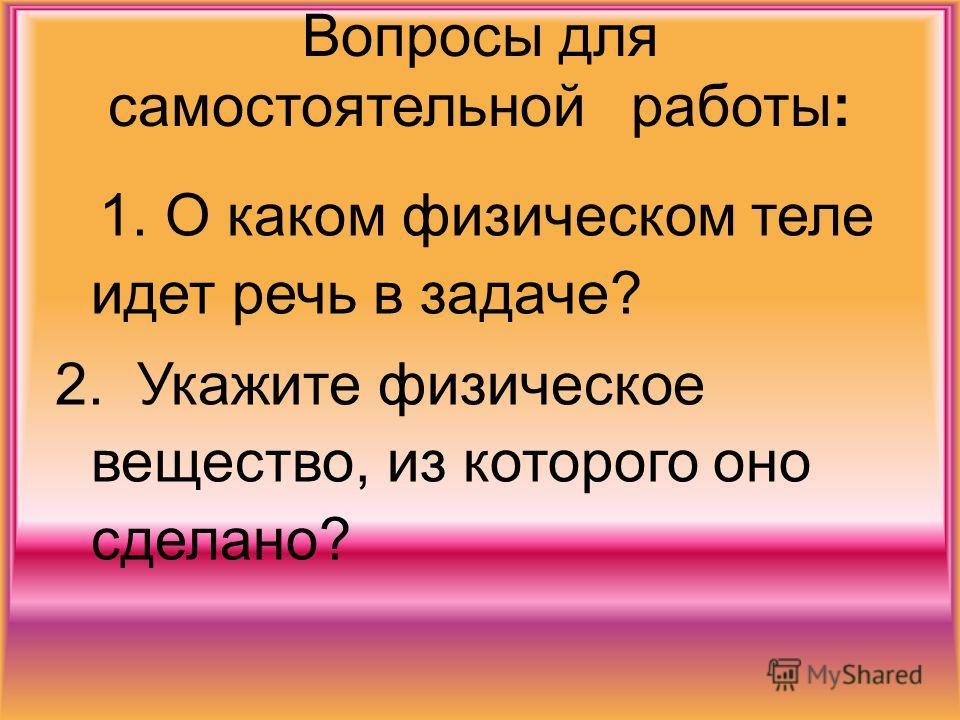 Вопросы для самостоятельной работы: 1. О каком физическом теле идет речь в задаче? 2. Укажите физическое вещество, из которого оно сделано?