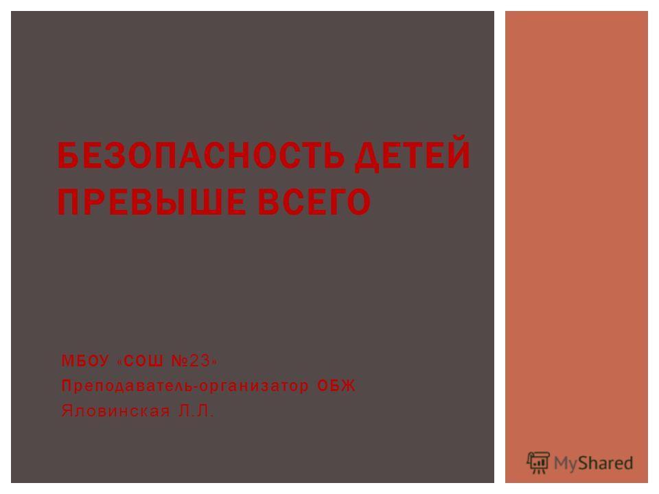 МБОУ «СОШ 23 » Преподаватель-организатор ОБЖ Яловинская Л.Л. БЕЗОПАСНОСТЬ ДЕТЕЙ ПРЕВЫШЕ ВСЕГО