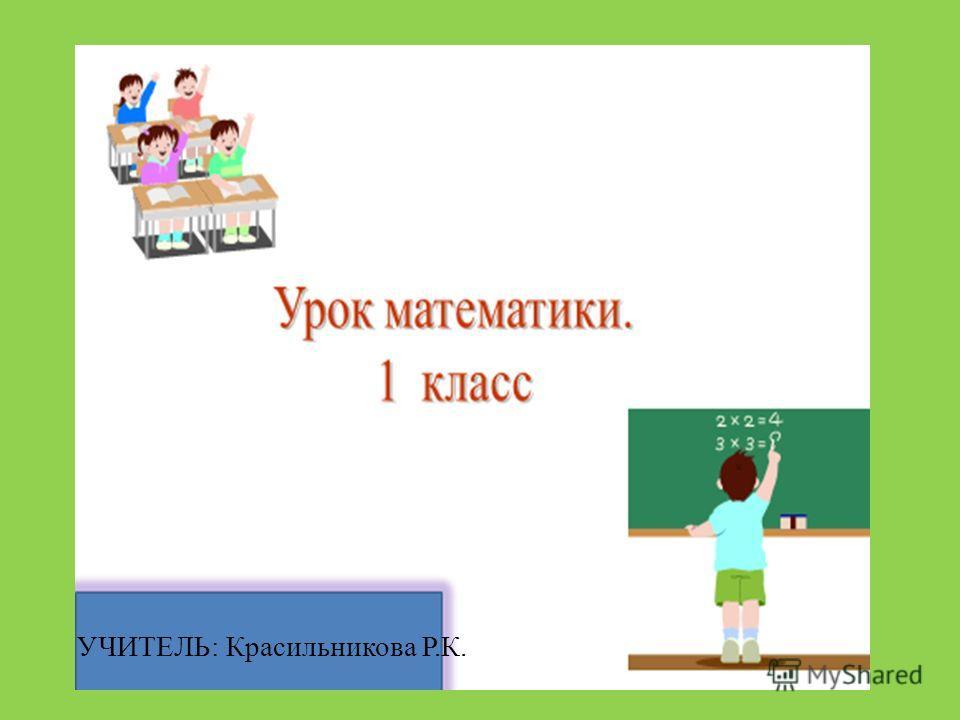 УЧИТЕЛЬ: Красильникова Р.К.