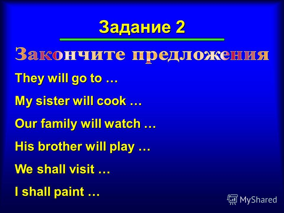 Задание 2 They will go to … My sister will cook … Our family will watch … His brother will play … We shall visit … I shall paint …