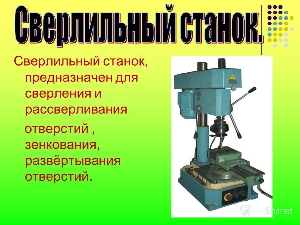 Сверлильный станок, предназначен для сверления и рассверливания отверстий, зенкования, развёртывания отверстий.
