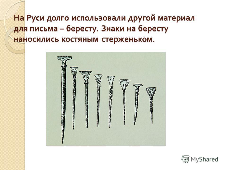 На Руси долго использовали другой материал для письма – бересту. Знаки на бересту наносились костяным стерженьком.