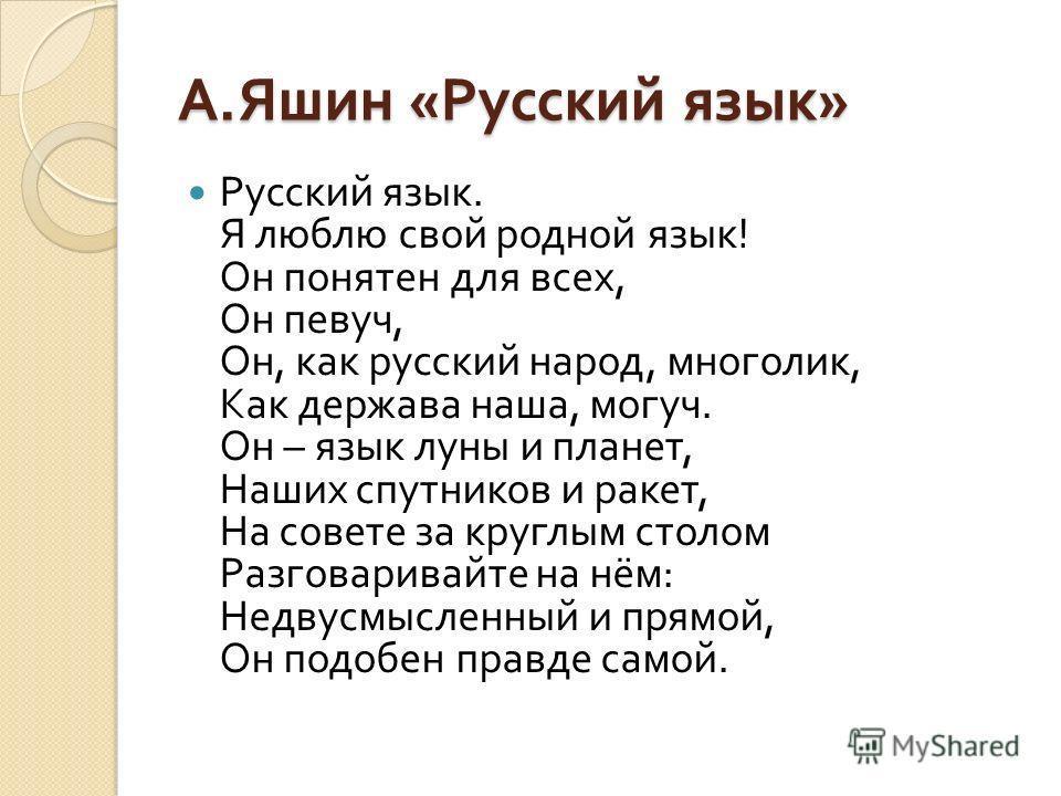 А. Яшин « Русский язык » Русский язык. Я люблю свой родной язык ! Он понятен для всех, Он певуч, Он, как русский народ, многолик, Как держава наша, могуч. Он – язык луны и планет, Наших спутников и ракет, На совете за круглым столом Разговаривайте на