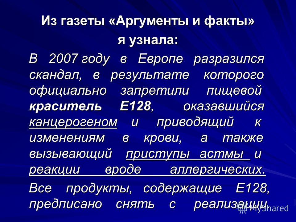 Из газеты «Аргументы и факты» я узнала: В 2007 году в Европе разразился скандал, в результате которого официально запретили пищевой краситель Е128, оказавшийся канцерогеном и приводящий к изменениям в крови, а также вызывающий приступы астмы и реакци
