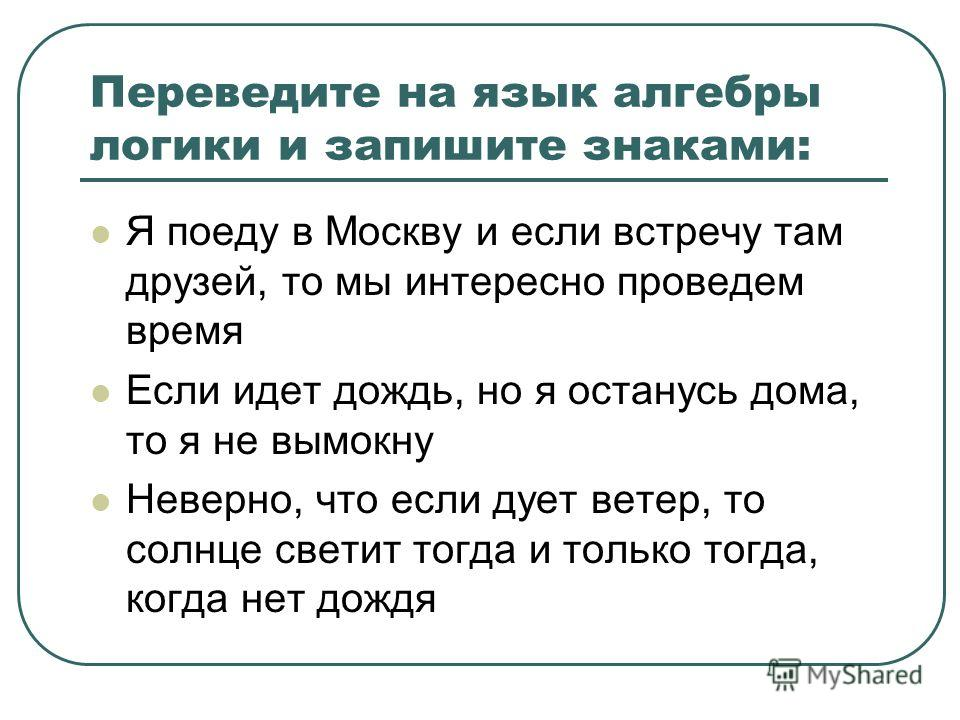 Переведите на язык алгебры логики и запишите знаками: Я поеду в Москву и если встречу там друзей, то мы интересно проведем время Если идет дождь, но я останусь дома, то я не вымокну Неверно, что если дует ветер, то солнце светит тогда и только тогда,