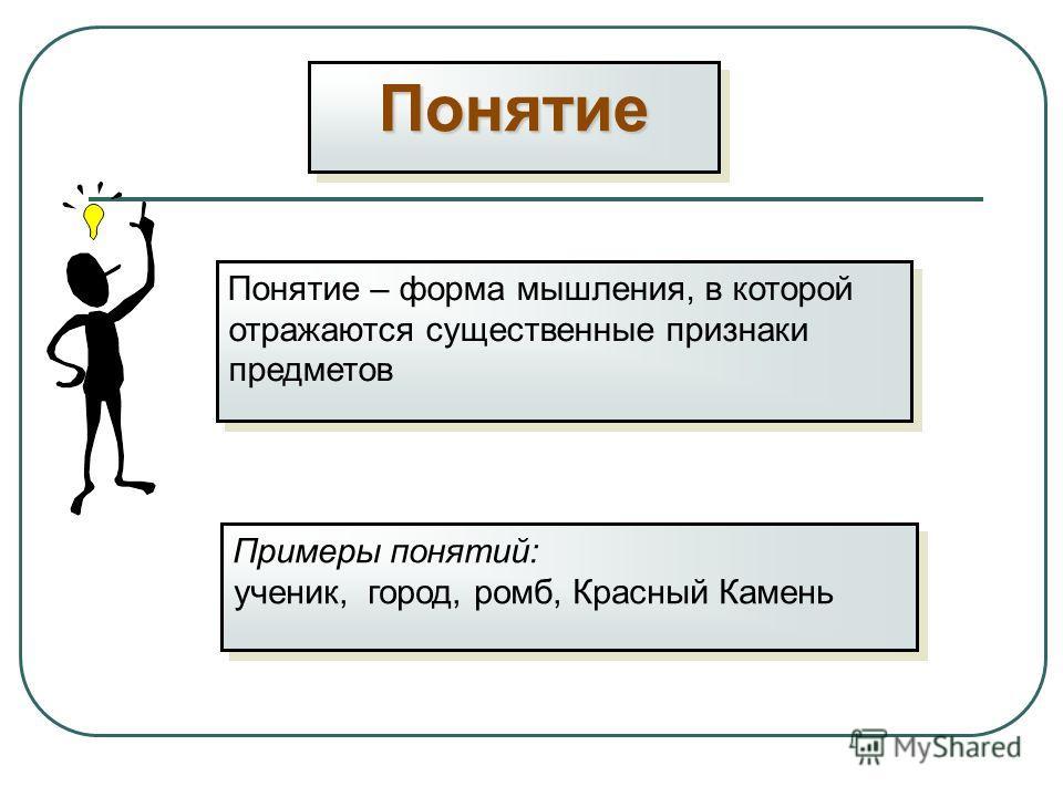 ПонятиеПонятие Понятие – форма мышления, в которой отражаются существенные признаки предметов Примеры понятий: ученик, город, ромб, Красный Камень