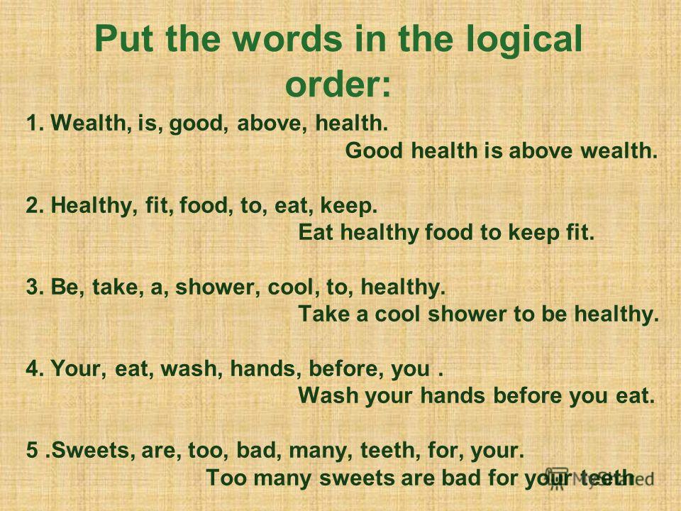Put the words in the logical order: 1. Wealth, is, good, above, health. Good health is above wealth. 2. Healthy, fit, food, to, eat, keep. Eat healthy food to keep fit. 3. Be, take, a, shower, cool, to, healthy. Take a cool shower to be healthy. 4. Y