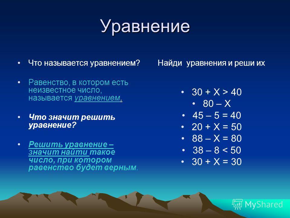 Уравнение Что называется уравнением? Равенство, в котором есть неизвестное число, называется уравнением. Что значит решить уравнение? Решить уравнение – значит найти такое число, при котором равенство будет верным. Найди уравнения и реши их 30 + Х >