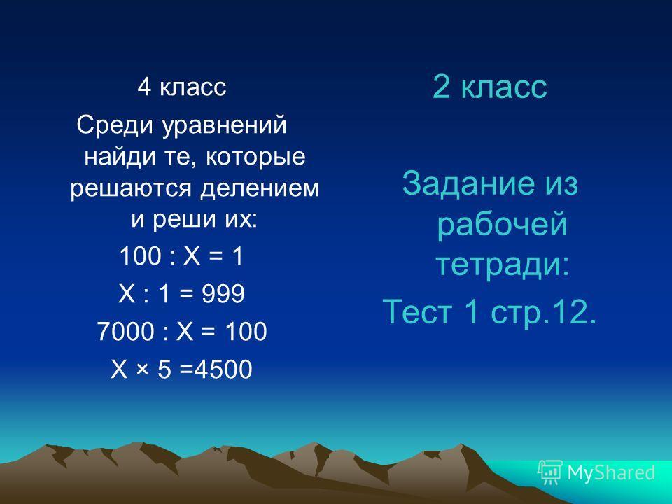 4 класс Среди уравнений найди те, которые решаются делением и реши их: 100 : Х = 1 Х : 1 = 999 7000 : Х = 100 Х × 5 =4500 2 класс Задание из рабочей тетради: Тест 1 стр.12.