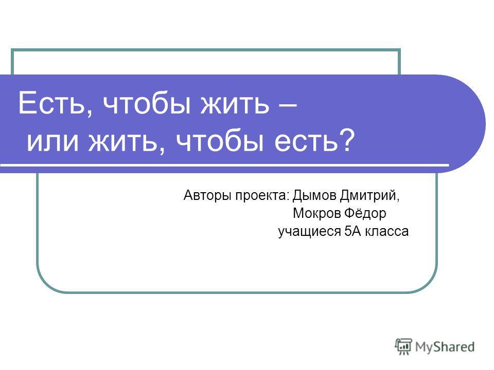 Есть, чтобы жить – или жить, чтобы есть? Авторы проекта: Дымов Дмитрий, Мокров Фёдор учащиеся 5А класса