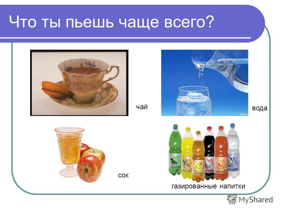 Что ты пьешь чаще всего? чай вода сок газированные напитки